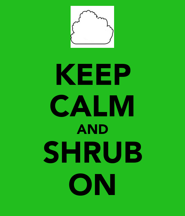 KEEP CALM AND SHRUB ON