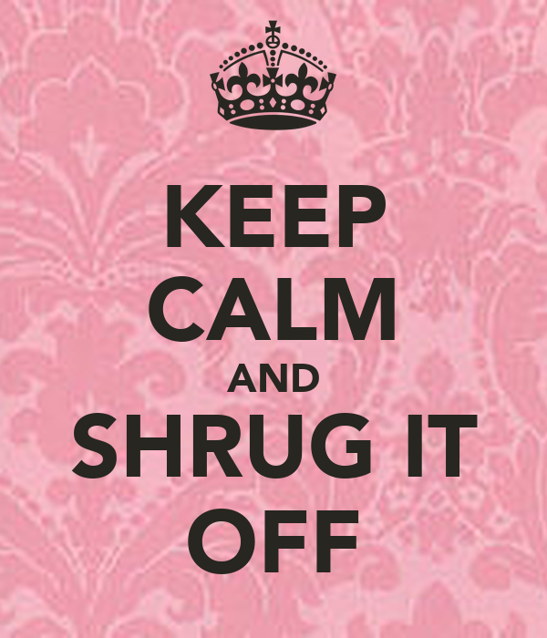 KEEP CALM AND SHRUG IT OFF