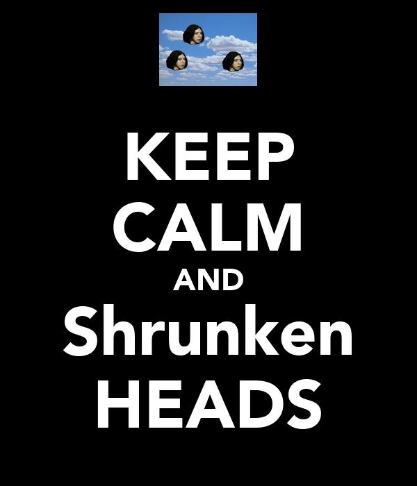 KEEP CALM AND Shrunken HEADS