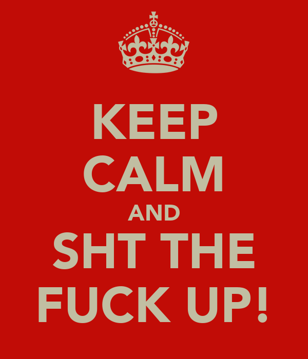 KEEP CALM AND SHT THE FUCK UP!