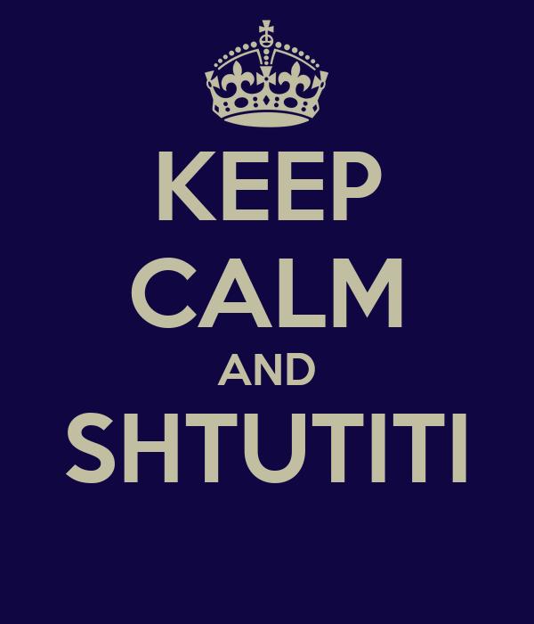 KEEP CALM AND SHTUTITI