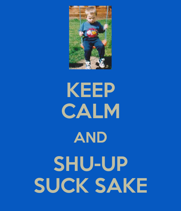 KEEP CALM AND SHU-UP SUCK SAKE