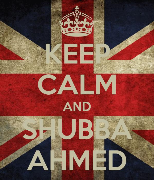 KEEP CALM AND SHUBBA AHMED