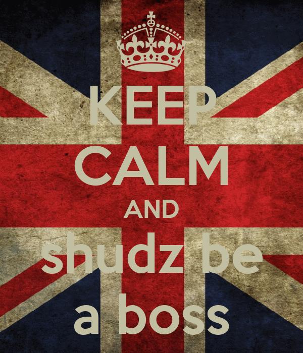 KEEP CALM AND shudz be a boss