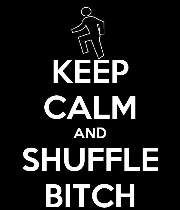KEEP CALM AND SHUFFLE BITCH