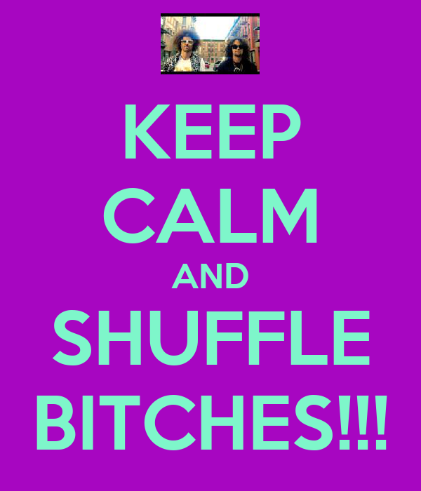 KEEP CALM AND SHUFFLE BITCHES!!!