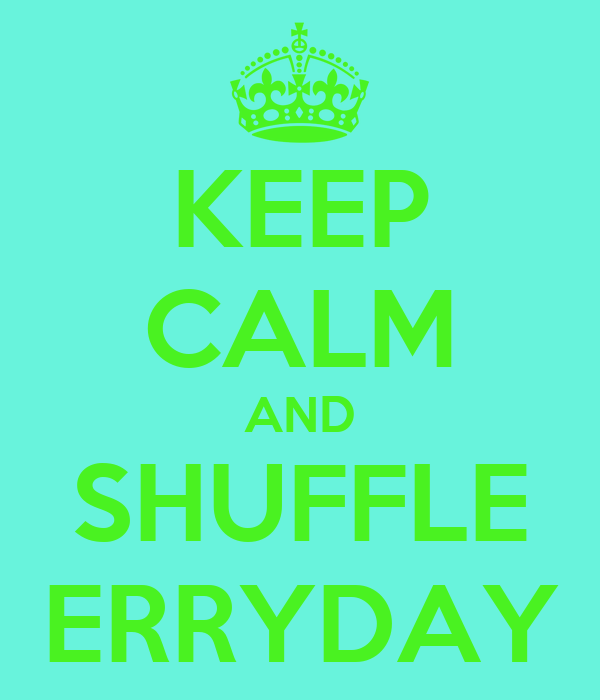 KEEP CALM AND SHUFFLE ERRYDAY