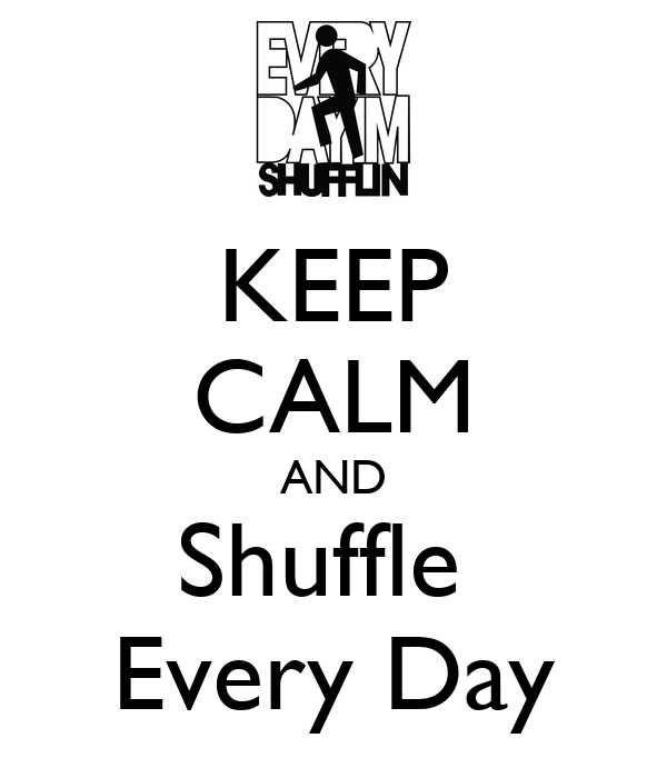 KEEP CALM AND Shuffle  Every Day