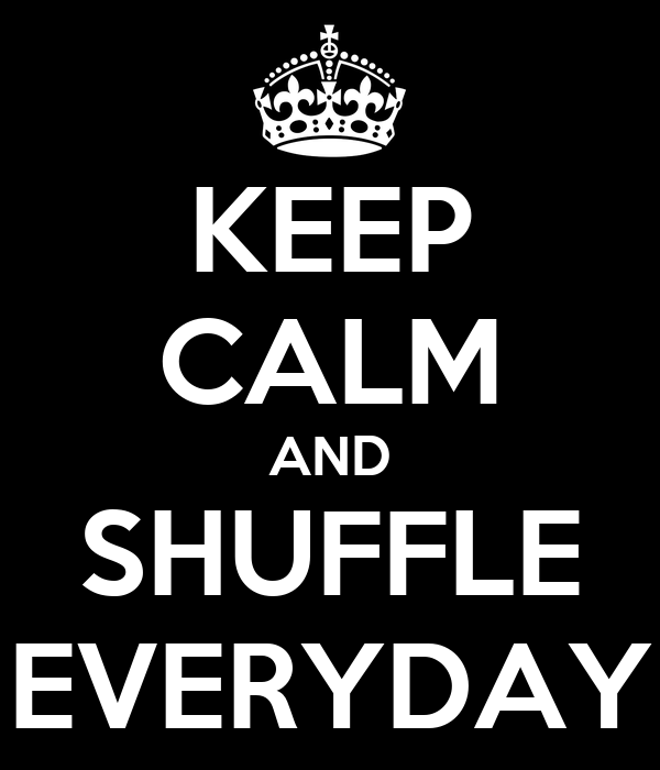 KEEP CALM AND SHUFFLE EVERYDAY