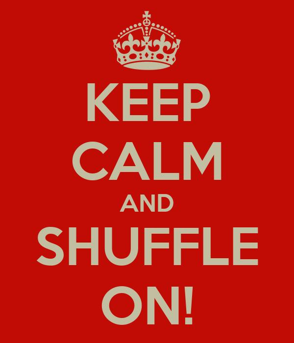 KEEP CALM AND SHUFFLE ON!