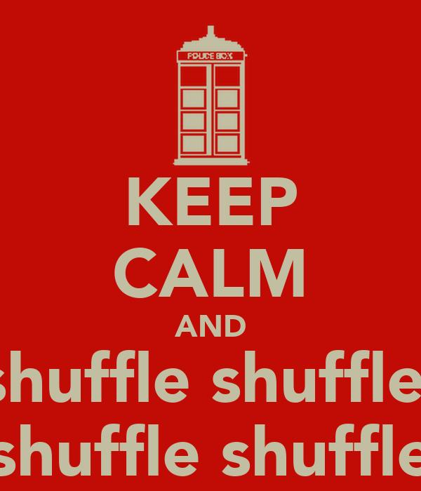 KEEP CALM AND shuffle shuffle  shuffle shuffle