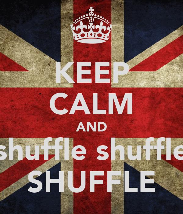 KEEP CALM AND shuffle shuffle SHUFFLE