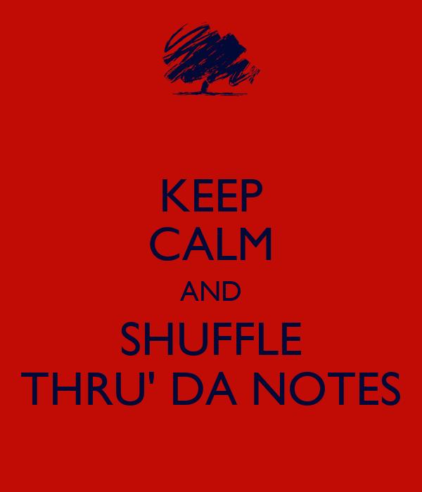 KEEP CALM AND SHUFFLE THRU' DA NOTES