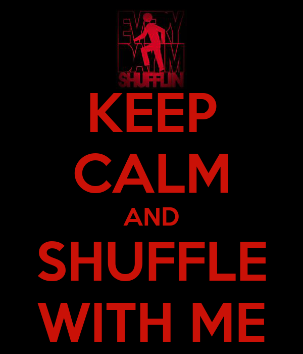 KEEP CALM AND SHUFFLE WITH ME