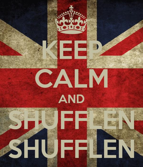 KEEP CALM AND SHUFFLEN SHUFFLEN