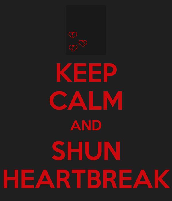 KEEP CALM AND SHUN HEARTBREAK