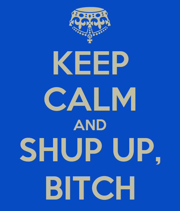 KEEP CALM AND SHUP UP, BITCH