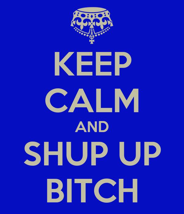 KEEP CALM AND SHUP UP BITCH