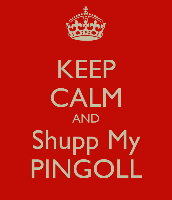 KEEP CALM AND Shupp My PINGOLL