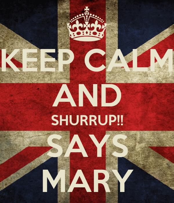 KEEP CALM AND SHURRUP!! SAYS MARY