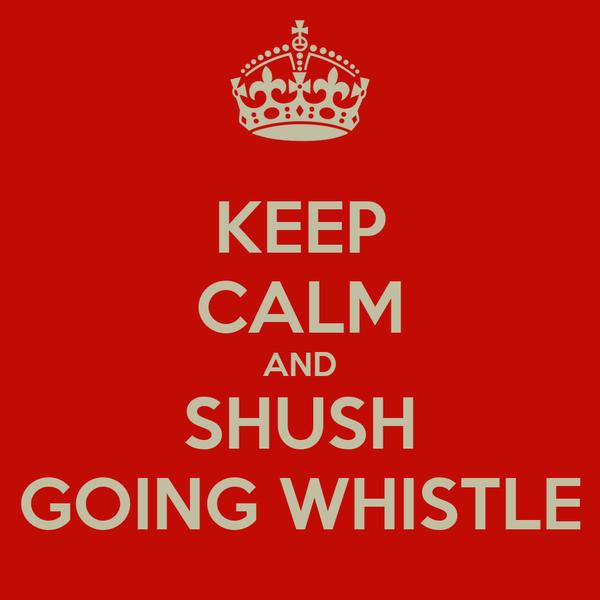KEEP CALM AND SHUSH GOING WHISTLE