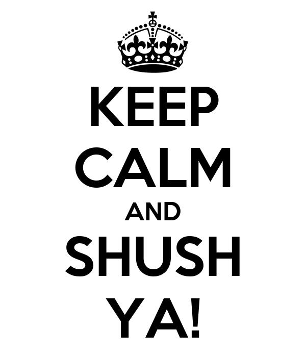 KEEP CALM AND SHUSH YA!
