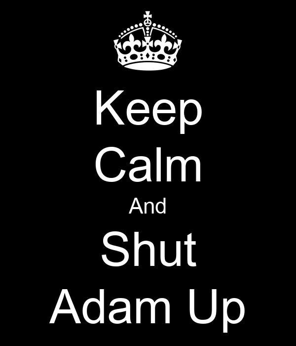 Keep Calm And Shut Adam Up