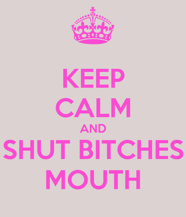KEEP CALM AND SHUT BITCHES MOUTH