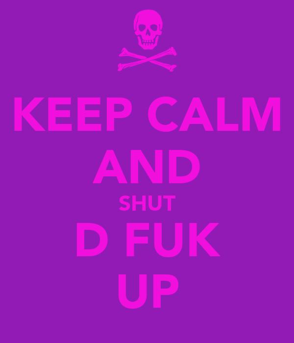 KEEP CALM AND SHUT D FUK UP