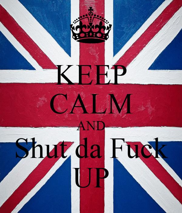 KEEP CALM AND Shut da Fuck UP