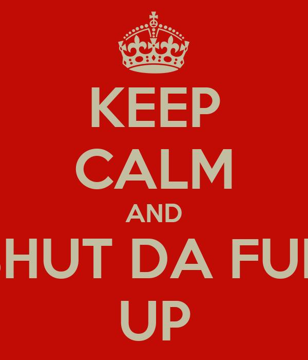 KEEP CALM AND SHUT DA FUK UP