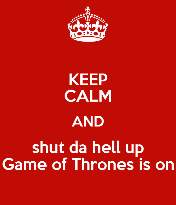 KEEP CALM AND shut da hell up Game of Thrones is on