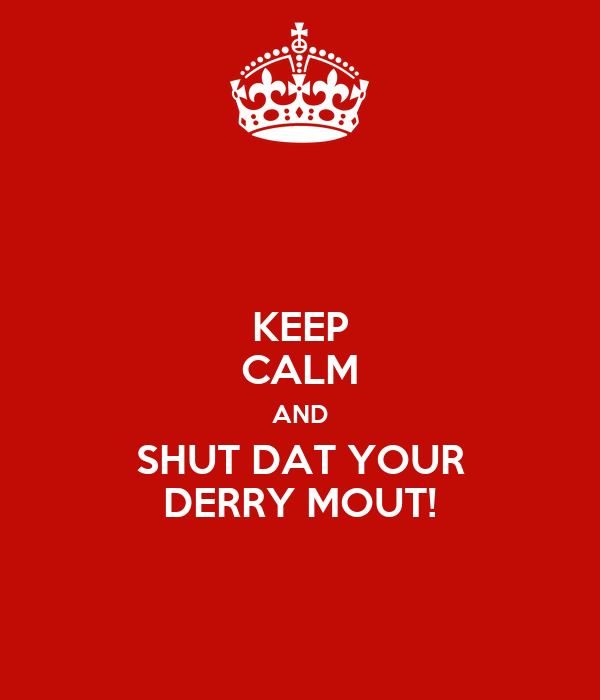 KEEP CALM AND SHUT DAT YOUR DERRY MOUT!