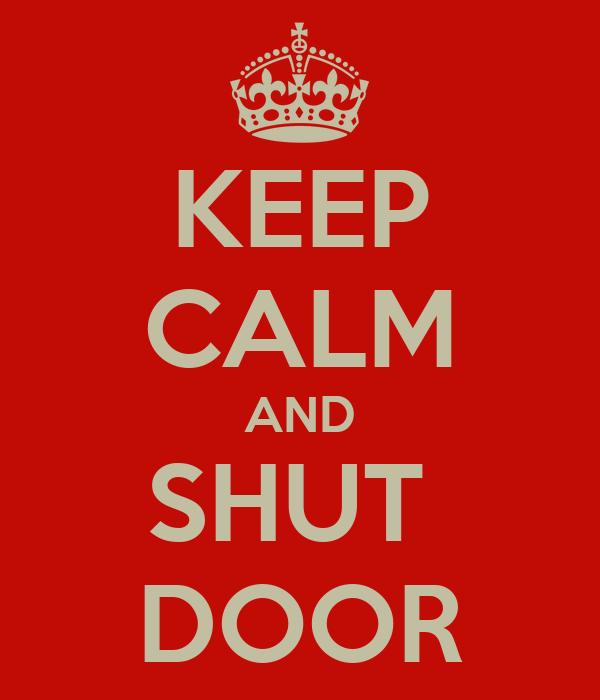 KEEP CALM AND SHUT  DOOR