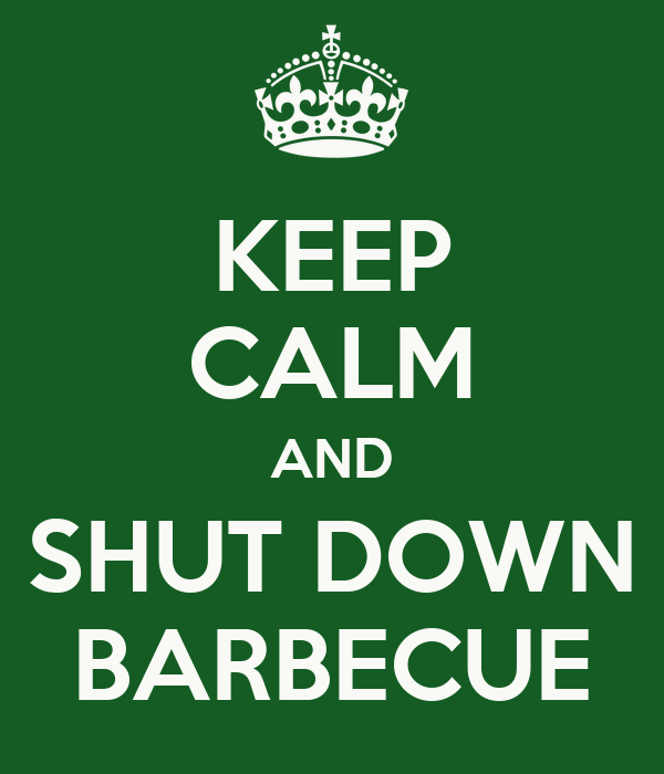 KEEP CALM AND SHUT DOWN BARBECUE