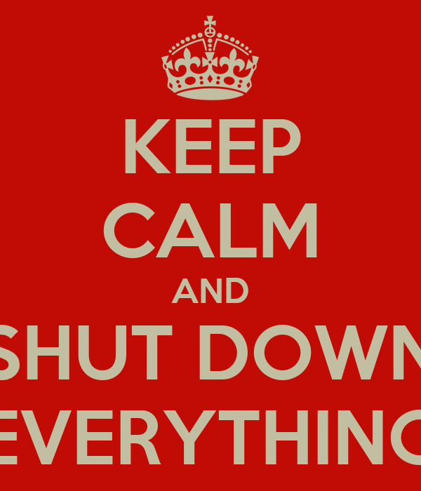 KEEP CALM AND SHUT DOWN EVERYTHING