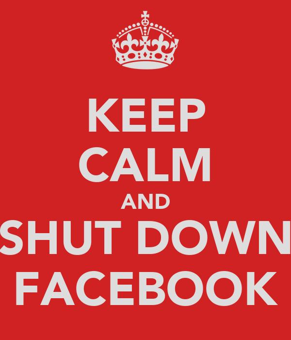KEEP CALM AND SHUT DOWN FACEBOOK