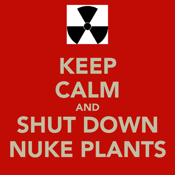 KEEP CALM AND SHUT DOWN NUKE PLANTS