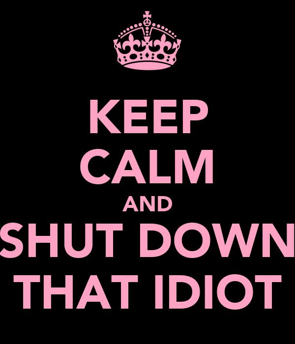 KEEP CALM AND SHUT DOWN THAT IDIOT