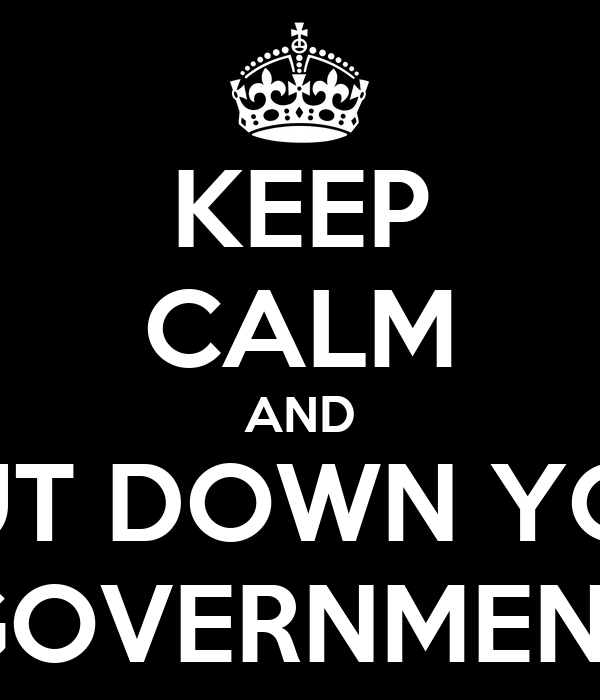 KEEP CALM AND SHUT DOWN YOUR GOVERNMENT