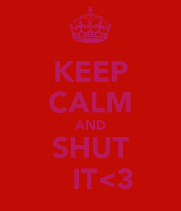 KEEP CALM AND SHUT    IT<3