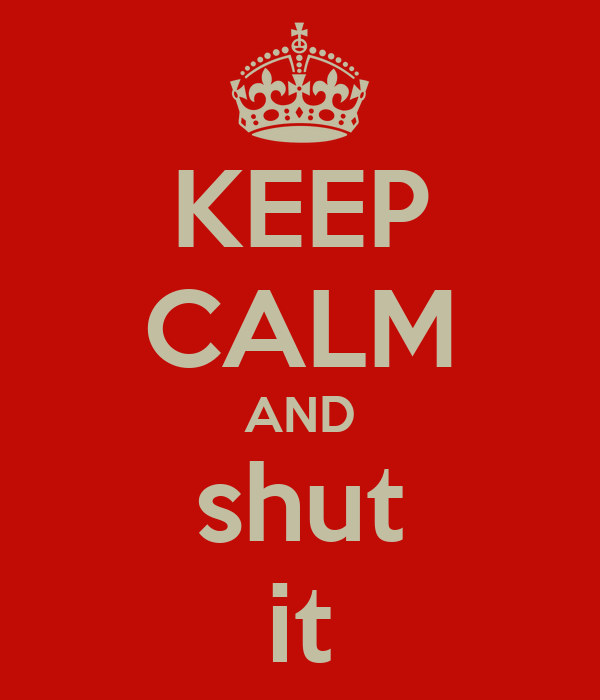 KEEP CALM AND shut it