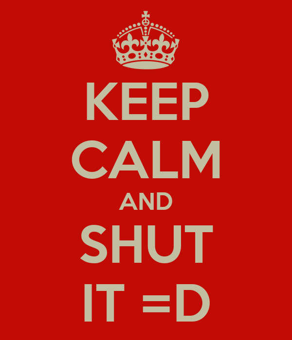KEEP CALM AND SHUT IT =D