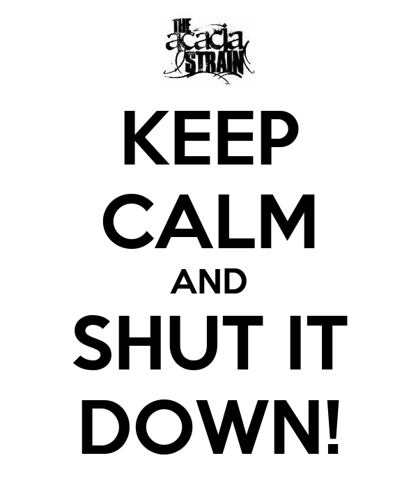 KEEP CALM AND SHUT IT DOWN!