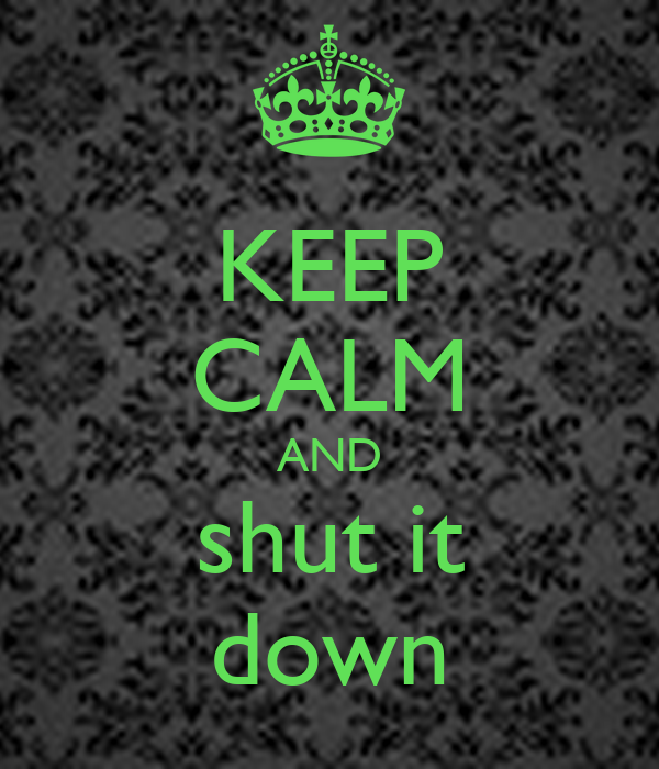KEEP CALM AND shut it down