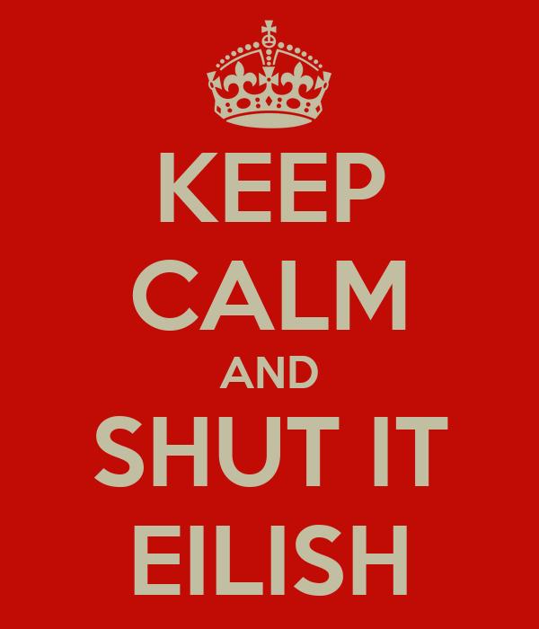 KEEP CALM AND SHUT IT EILISH