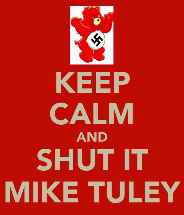 KEEP CALM AND SHUT IT MIKE TULEY