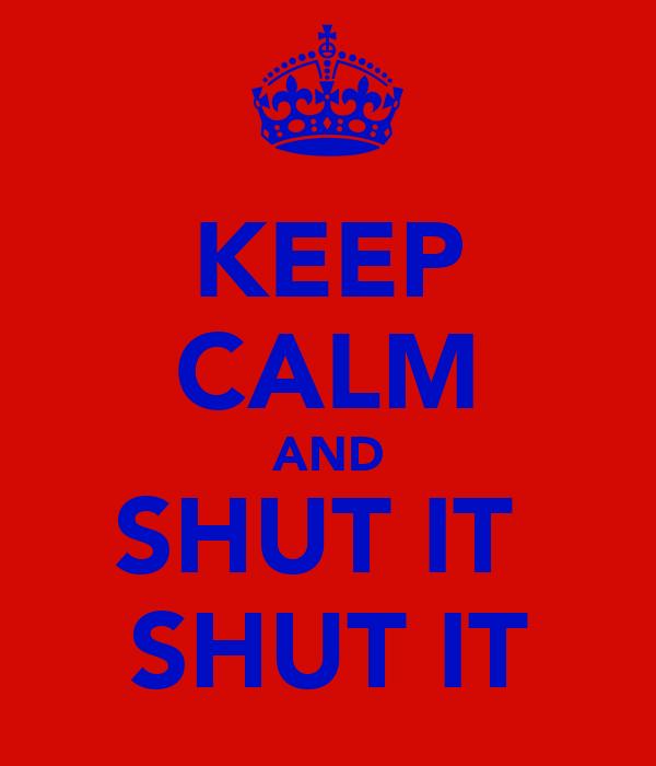 KEEP CALM AND SHUT IT  SHUT IT