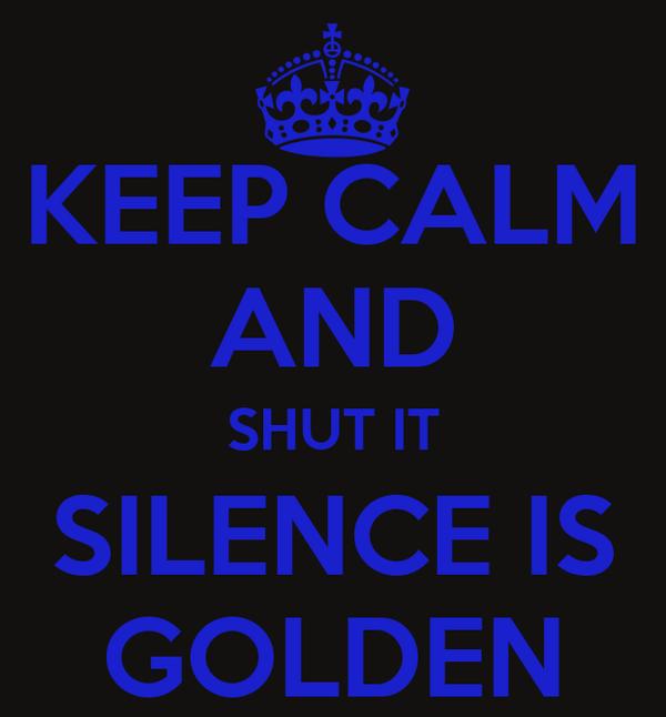 KEEP CALM AND SHUT IT SILENCE IS GOLDEN