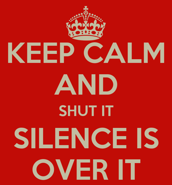 KEEP CALM AND SHUT IT SILENCE IS OVER IT